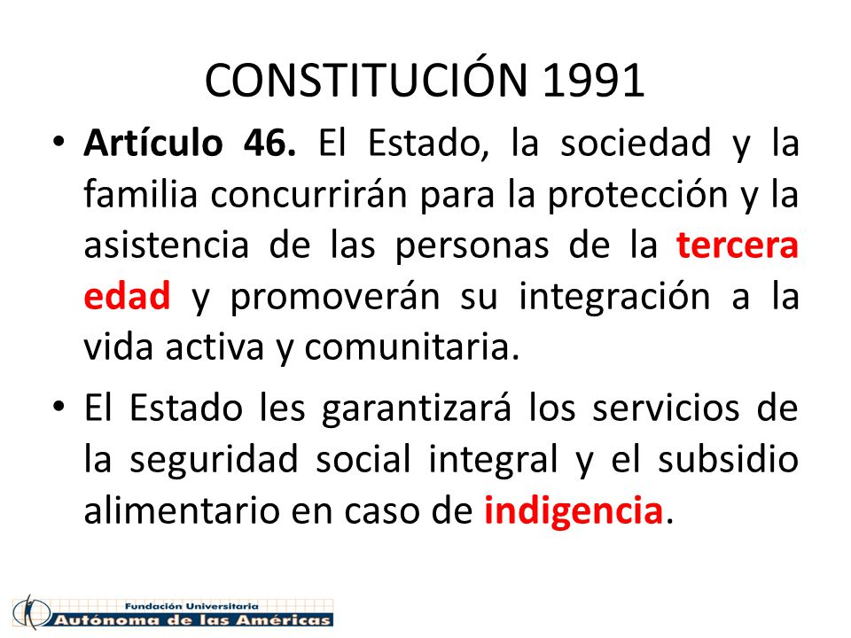CONSTITUCIÓN 1991 Artículo 46. El Estado, la sociedad y la familia concurrirán para la protección y la asistencia de las personas de la tercera edad y
