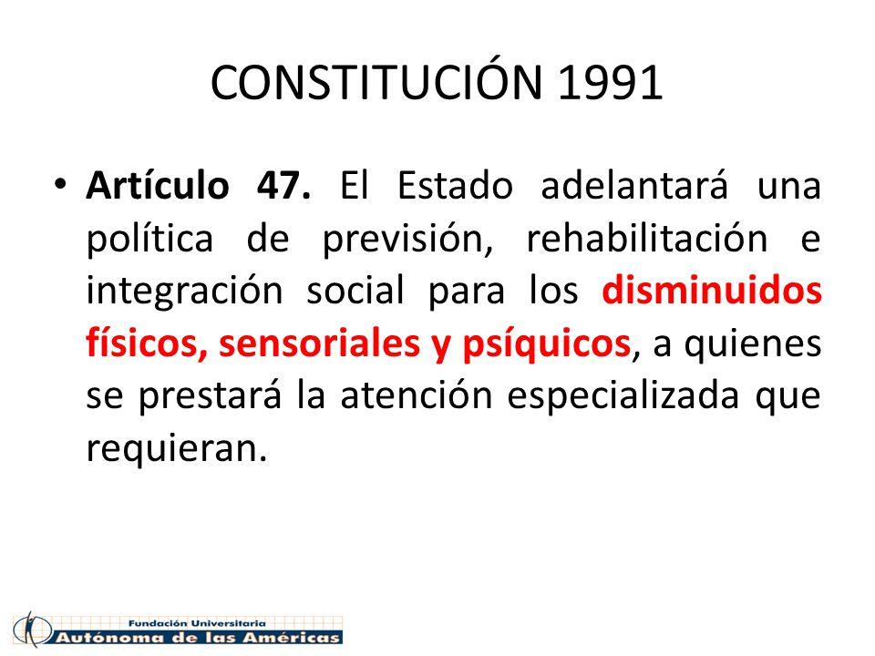 CONSTITUCIÓN 1991 Artículo 47. El Estado adelantará una política de previsión, rehabilitación e integración social para los disminuidos físicos, senso