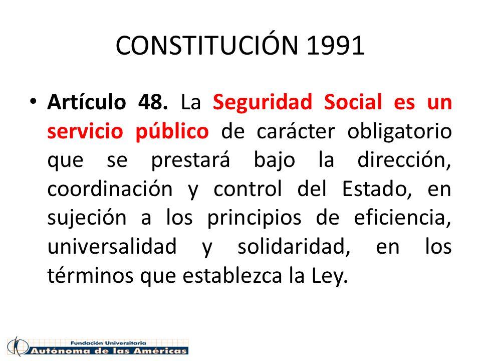 CONSTITUCIÓN 1991 Artículo 48. La Seguridad Social es un servicio público de carácter obligatorio que se prestará bajo la dirección, coordinación y co
