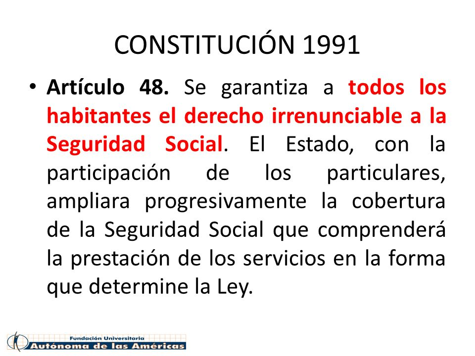 CONSTITUCIÓN 1991 Artículo 48. Se garantiza a todos los habitantes el derecho irrenunciable a la Seguridad Social. El Estado, con la participación de