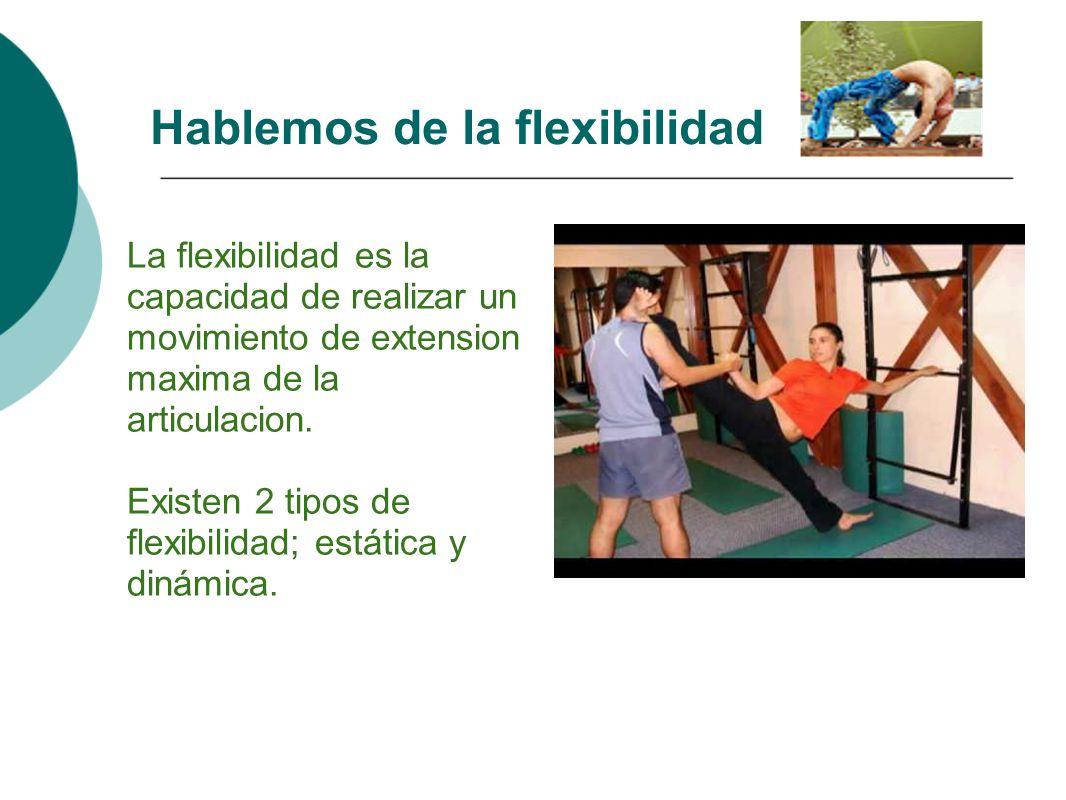 La flexibilidad es la capacidad de realizar un movimiento de extension maxima de la articulacion. Existen 2 tipos de flexibilidad; estática y dinámica