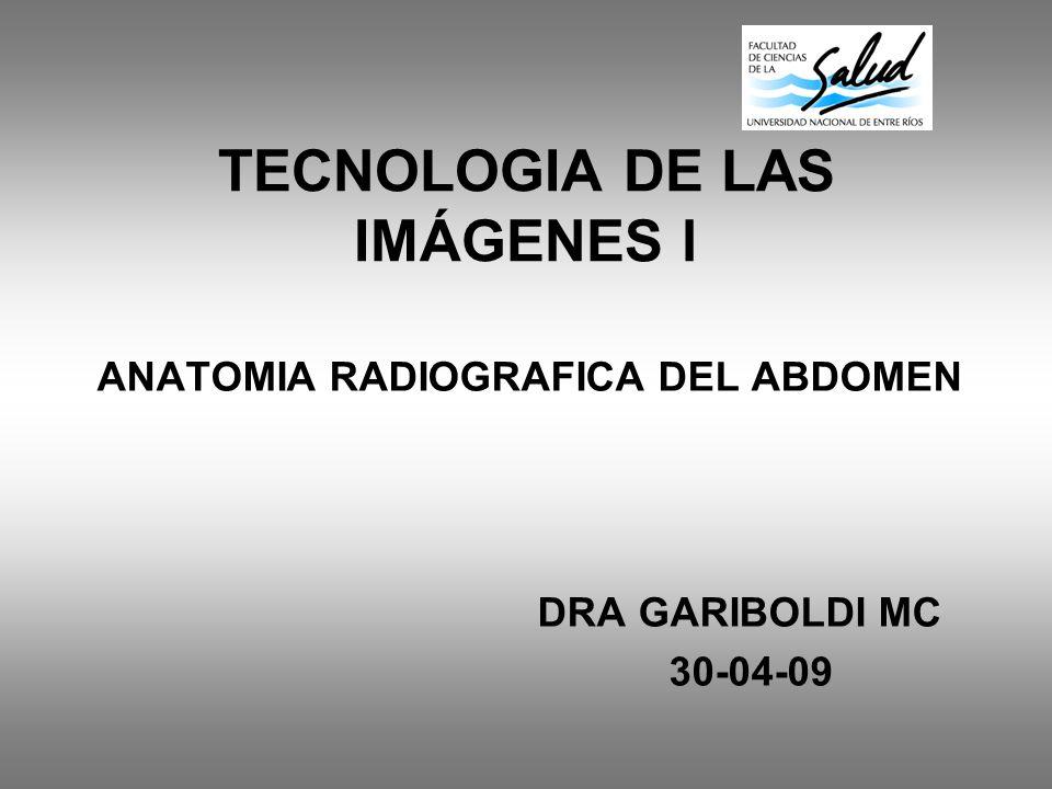TECNOLOGIA DE LAS IMÁGENES l ANATOMIA RADIOGRAFICA DEL ABDOMEN DRA GARIBOLDI MC 30-04-09