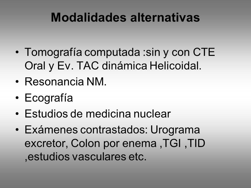 Modalidades alternativas Tomografía computada :sin y con CTE Oral y Ev. TAC dinámica Helicoidal. Resonancia NM. Ecografía Estudios de medicina nuclear