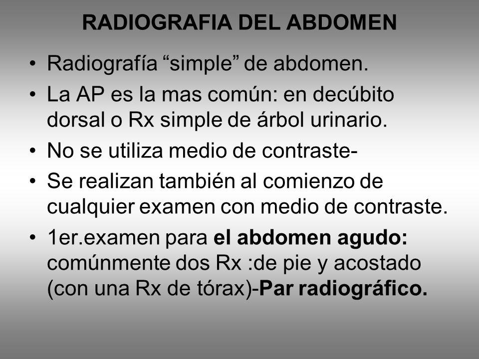 RADIOGRAFIA DEL ABDOMEN Radiografía simple de abdomen. La AP es la mas común: en decúbito dorsal o Rx simple de árbol urinario. No se utiliza medio de