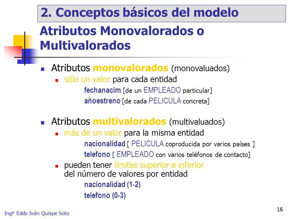 Ingº Eddy Iván Quispe Soto 16 Atributos Monovalorados o Multivalorados Atributos monovalorados (monovaluados) sólo un valor para cada entidad fechanacim [de un EMPLEADO particular] añoestreno [de cada PELICULA concreta] Atributos multivalorados (multivaluados) más de un valor para la misma entidad nacionalidad [ PELICULA coproducida por varios países ] telefono [ EMPLEADO con varios teléfonos de contacto] pueden tener límites superior e inferior del número de valores por entidad nacionalidad (1-2) telefono (0-3) 2.