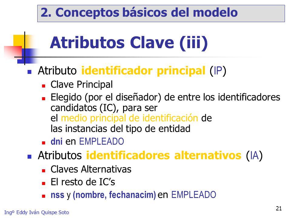 Ingº Eddy Iván Quispe Soto 21 Atributos Clave (iii) Atributo identificador principal ( IP ) Clave Principal Elegido (por el diseñador) de entre los identificadores candidatos (IC), para ser el medio principal de identificación de las instancias del tipo de entidad dni en EMPLEADO Atributos identificadores alternativos ( IA ) Claves Alternativas El resto de ICs nss y (nombre, fechanacim) en EMPLEADO 2.
