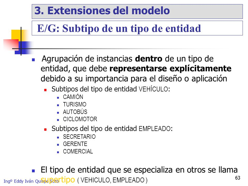 Ingº Eddy Iván Quispe Soto 63 Agrupación de instancias dentro de un tipo de entidad, que debe representarse explícitamente debido a su importancia para el diseño o aplicación Subtipos del tipo de entidad VEHÍCULO : CAMIÓN TURISMO AUTOBÚS CICLOMOTOR Subtipos del tipo de entidad EMPLEADO : SECRETARIO GERENTE COMERCIAL El tipo de entidad que se especializa en otros se llama supertipo ( VEHICULO, EMPLEADO ) E/G: Subtipo de un tipo de entidad 3.
