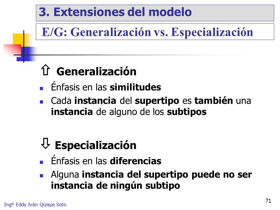 Ingº Eddy Iván Quispe Soto 71 Generalización Énfasis en las similitudes Cada instancia del supertipo es también una instancia de alguno de los subtipos Especialización Énfasis en las diferencias Alguna instancia del supertipo puede no ser instancia de ningún subtipo E/G: Generalización vs.