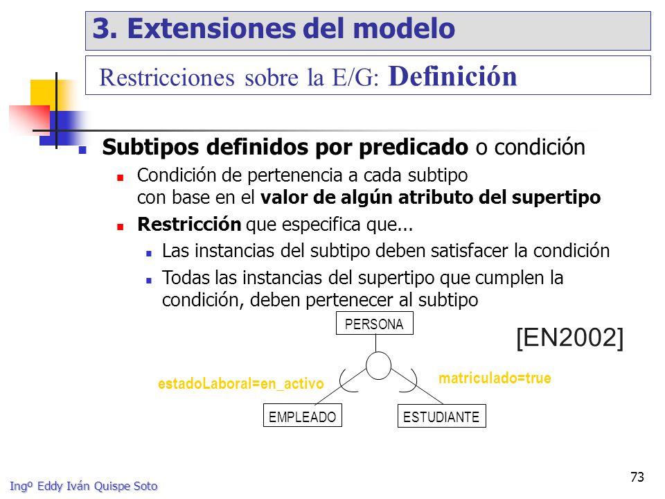 Ingº Eddy Iván Quispe Soto 73 Subtipos definidos por predicado o condición Condición de pertenencia a cada subtipo con base en el valor de algún atributo del supertipo Restricción que especifica que...
