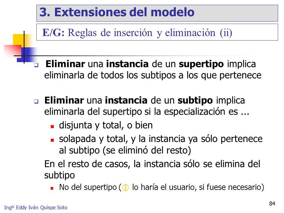 Ingº Eddy Iván Quispe Soto 84 Eliminar una instancia de un supertipo implica eliminarla de todos los subtipos a los que pertenece Eliminar una instancia de un subtipo implica eliminarla del supertipo si la especialización es...