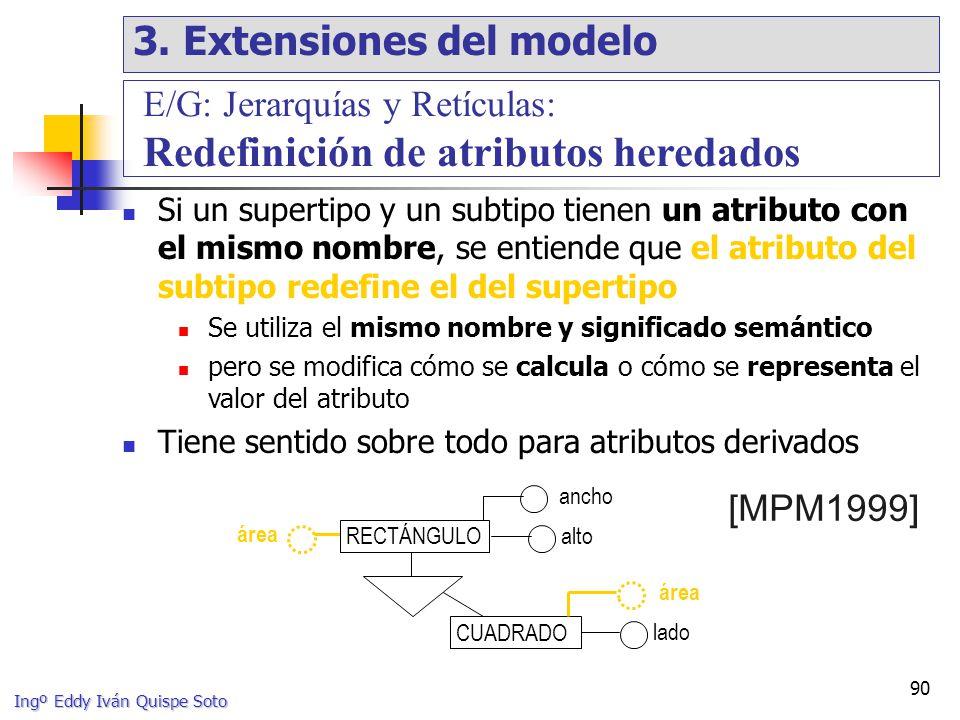Ingº Eddy Iván Quispe Soto 90 Si un supertipo y un subtipo tienen un atributo con el mismo nombre, se entiende que el atributo del subtipo redefine el del supertipo Se utiliza el mismo nombre y significado semántico pero se modifica cómo se calcula o cómo se representa el valor del atributo Tiene sentido sobre todo para atributos derivados alto [MPM1999] E/G: Jerarquías y Retículas: Redefinición de atributos heredados ancho lado CUADRADO área RECTÁNGULO 3.