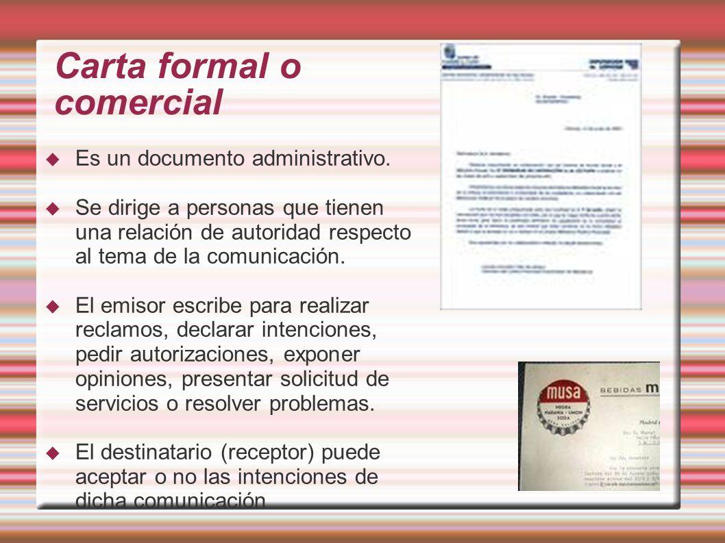 Carta formal o comercial Es un documento administrativo. Se dirige a personas que tienen una relación de autoridad respecto al tema de la comunicación