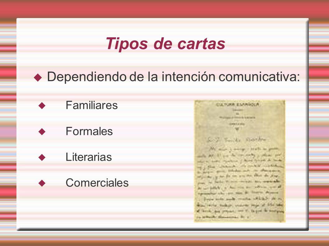 Tipos de cartas Dependiendo de la intención comunicativa: Familiares Formales Literarias Comerciales