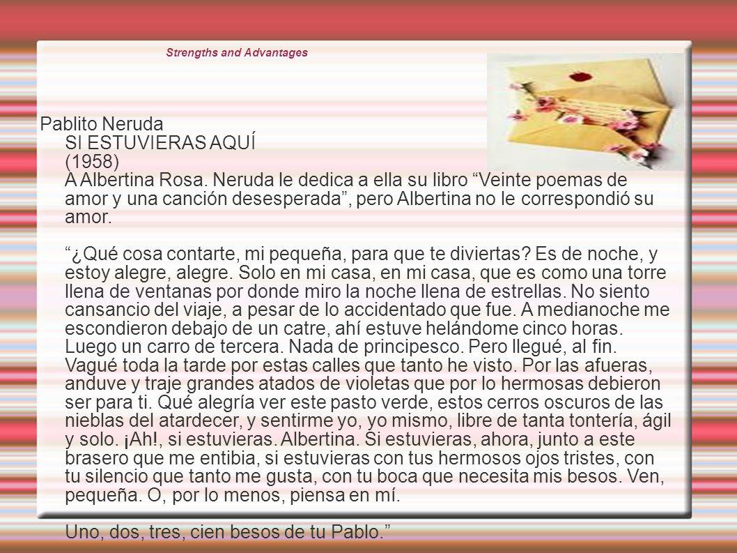 Strengths and Advantages Pablito Neruda SI ESTUVIERAS AQUÍ (1958) A Albertina Rosa. Neruda le dedica a ella su libro Veinte poemas de amor y una canci