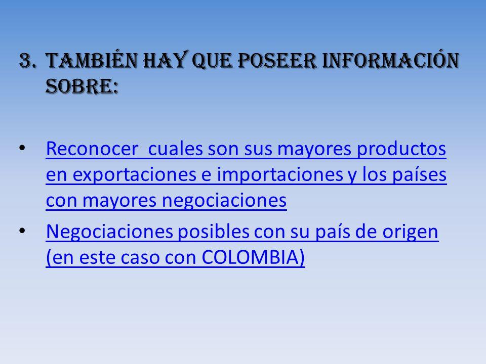 3.También hay que poseer Información sobre: Reconocer cuales son sus mayores productos en exportaciones e importaciones y los países con mayores negoc