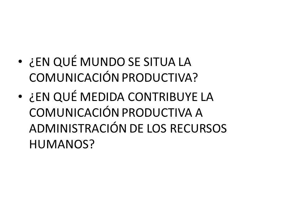 ¿EN QUÉ MUNDO SE SITUA LA COMUNICACIÓN PRODUCTIVA? ¿EN QUÉ MEDIDA CONTRIBUYE LA COMUNICACIÓN PRODUCTIVA A ADMINISTRACIÓN DE LOS RECURSOS HUMANOS?