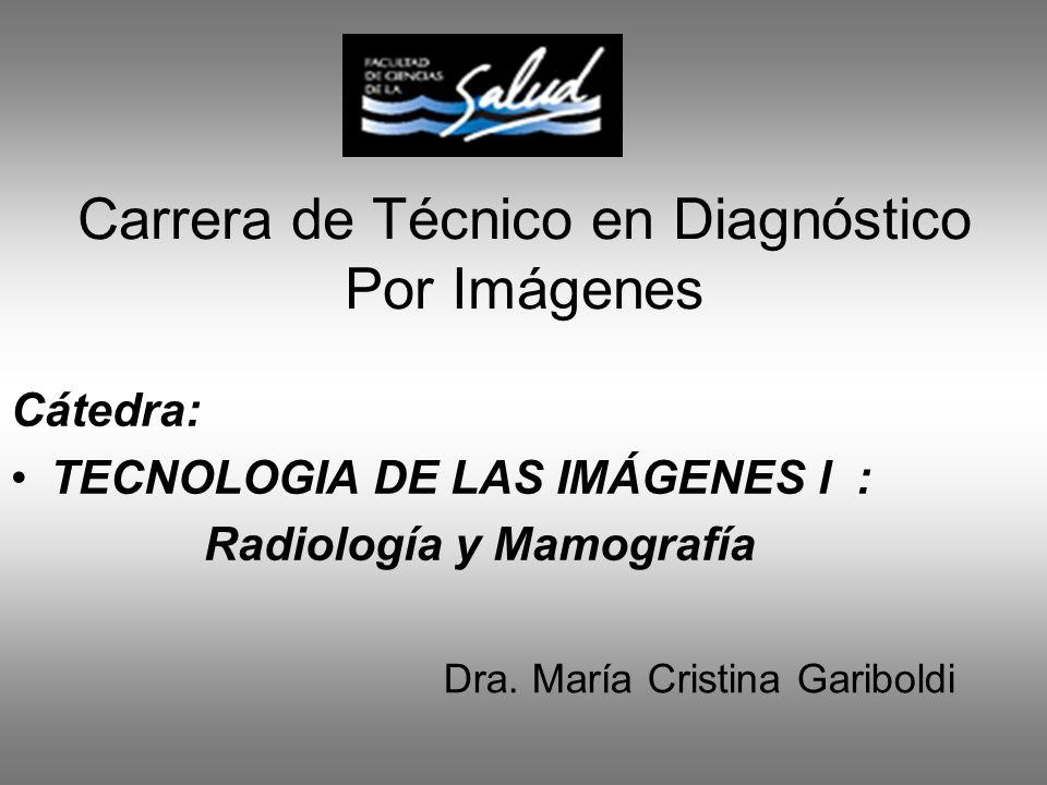 Carrera de Técnico en Diagnóstico Por Imágenes Cátedra: TECNOLOGIA DE LAS IMÁGENES l : Radiología y Mamografía Dra. María Cristina Gariboldi