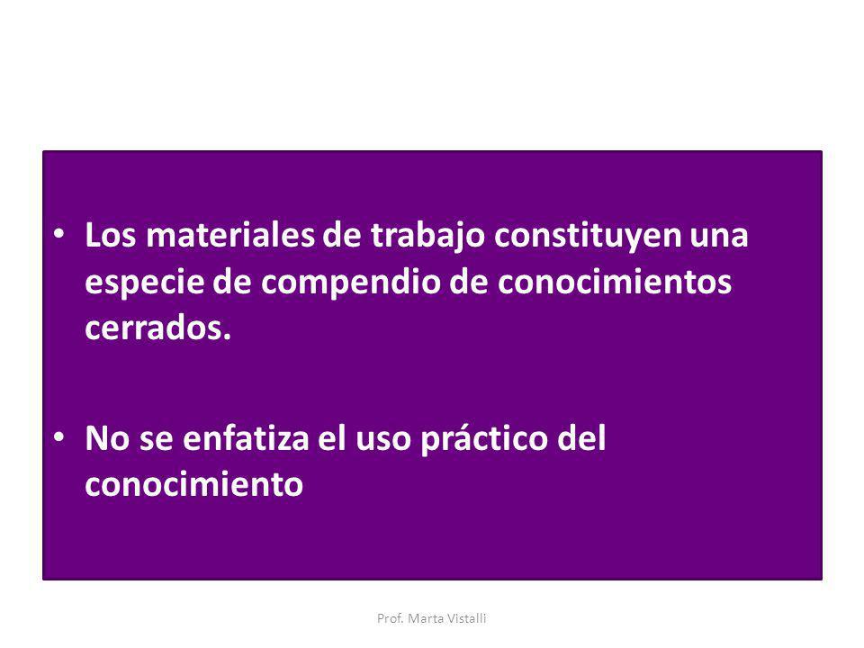 Los materiales de trabajo constituyen una especie de compendio de conocimientos cerrados. No se enfatiza el uso práctico del conocimiento Prof. Marta