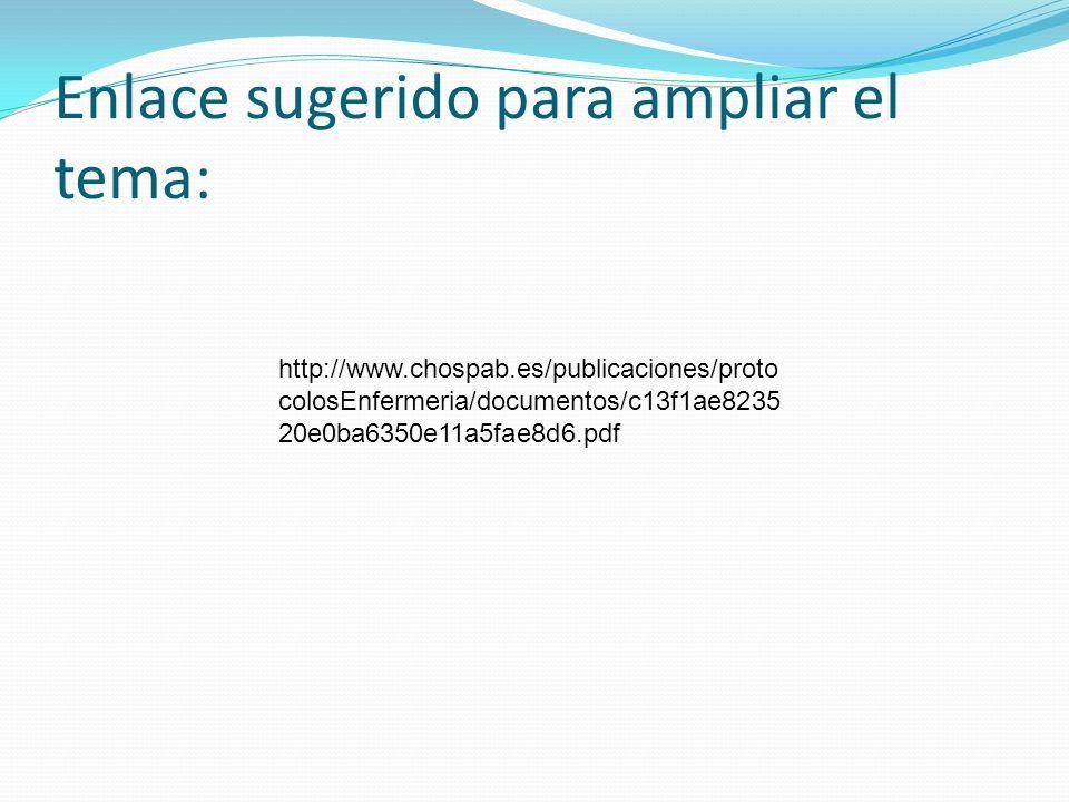 Enlace sugerido para ampliar el tema: http://www.chospab.es/publicaciones/proto colosEnfermeria/documentos/c13f1ae8235 20e0ba6350e11a5fae8d6.pdf