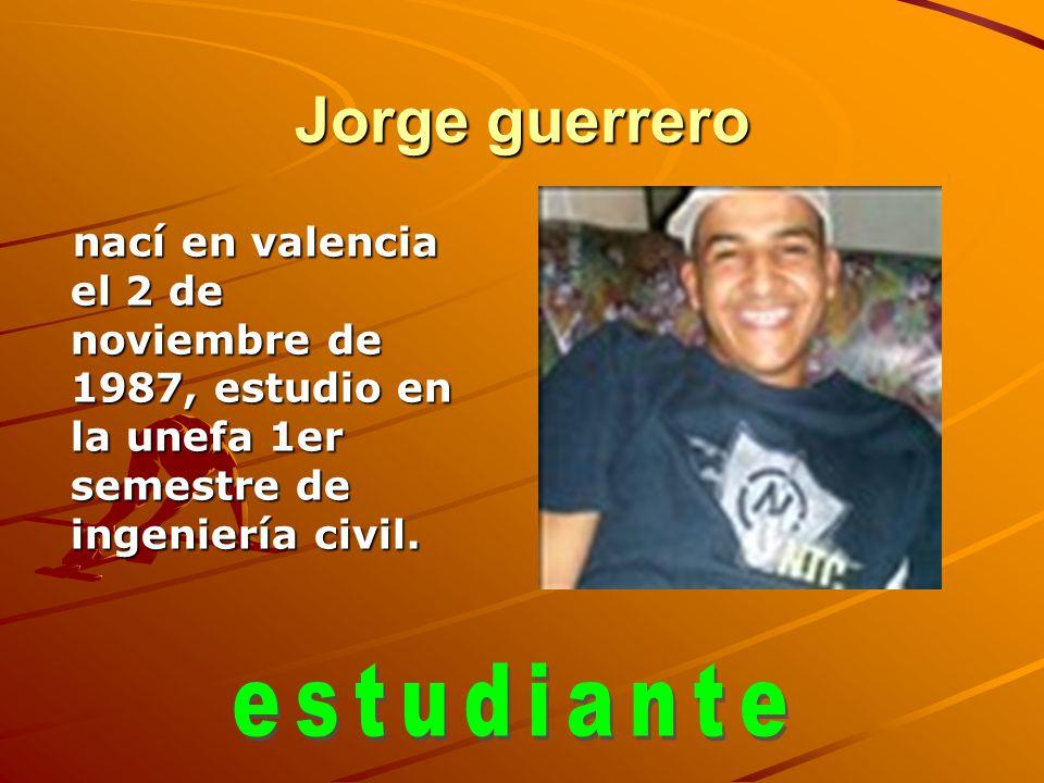 Jorge guerrero nací en valencia el 2 de noviembre de 1987, estudio en la unefa 1er semestre de ingeniería civil. nací en valencia el 2 de noviembre de
