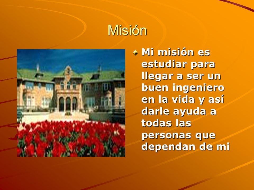 Misión Mi misión es estudiar para llegar a ser un buen ingeniero en la vida y así darle ayuda a todas las personas que dependan de mi