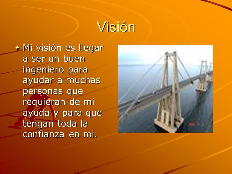 Visión Mi visión es llegar a ser un buen ingeniero para ayudar a muchas personas que requieran de mi ayuda y para que tengan toda la confianza en mi.