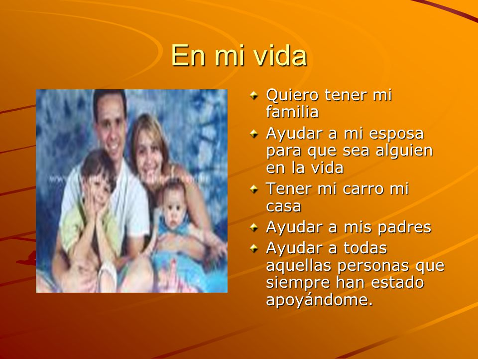 En mi vida Quiero tener mi familia Ayudar a mi esposa para que sea alguien en la vida Tener mi carro mi casa Ayudar a mis padres Ayudar a todas aquell