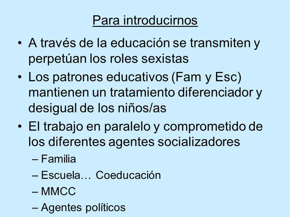 Para introducirnos A través de la educación se transmiten y perpetúan los roles sexistas Los patrones educativos (Fam y Esc) mantienen un tratamiento