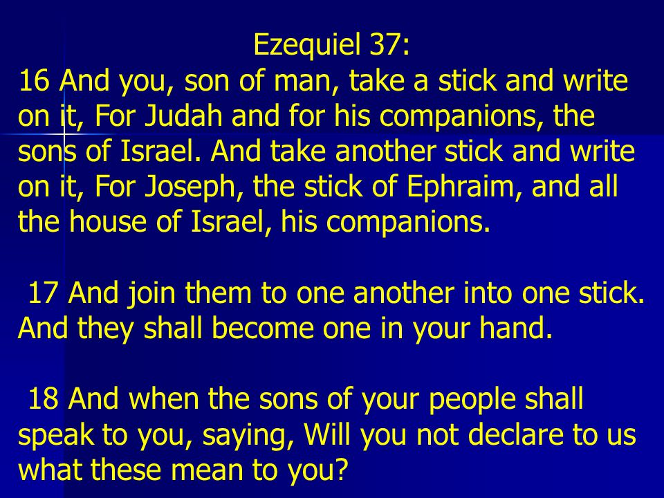 Ezequiel 37: 19 Say to them, So says YHVH YHVH: Behold, I will take the stick of Joseph, which is in the hand of Ephraim, and the tribes of Israel, his companions, and I will put them with him, with the stick of Judah, and will make them one stick, and they shall be one in My hand.