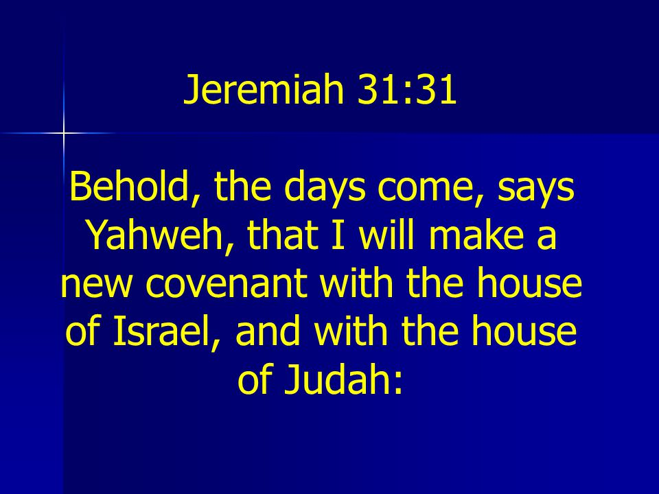Jeremiah 31:31 Behold, the days come, says Yahweh, that I will make a new covenant with the house of Israel, and with the house of Judah:
