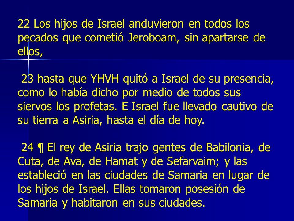 22 Los hijos de Israel anduvieron en todos los pecados que cometió Jeroboam, sin apartarse de ellos, 23 hasta que YHVH quitó a Israel de su presencia, como lo había dicho por medio de todos sus siervos los profetas.