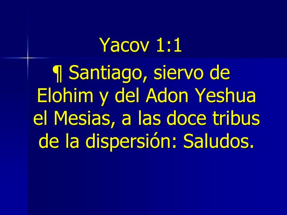 Yacov 1:1 ¶ Santiago, siervo de Elohim y del Adon Yeshua el Mesias, a las doce tribus de la dispersión: Saludos.
