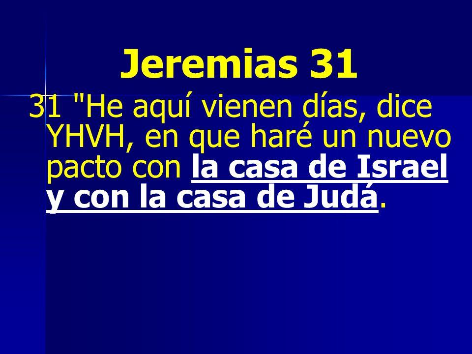 Jeremias 31 31 He aquí vienen días, dice YHVH, en que haré un nuevo pacto con la casa de Israel y con la casa de Judá.