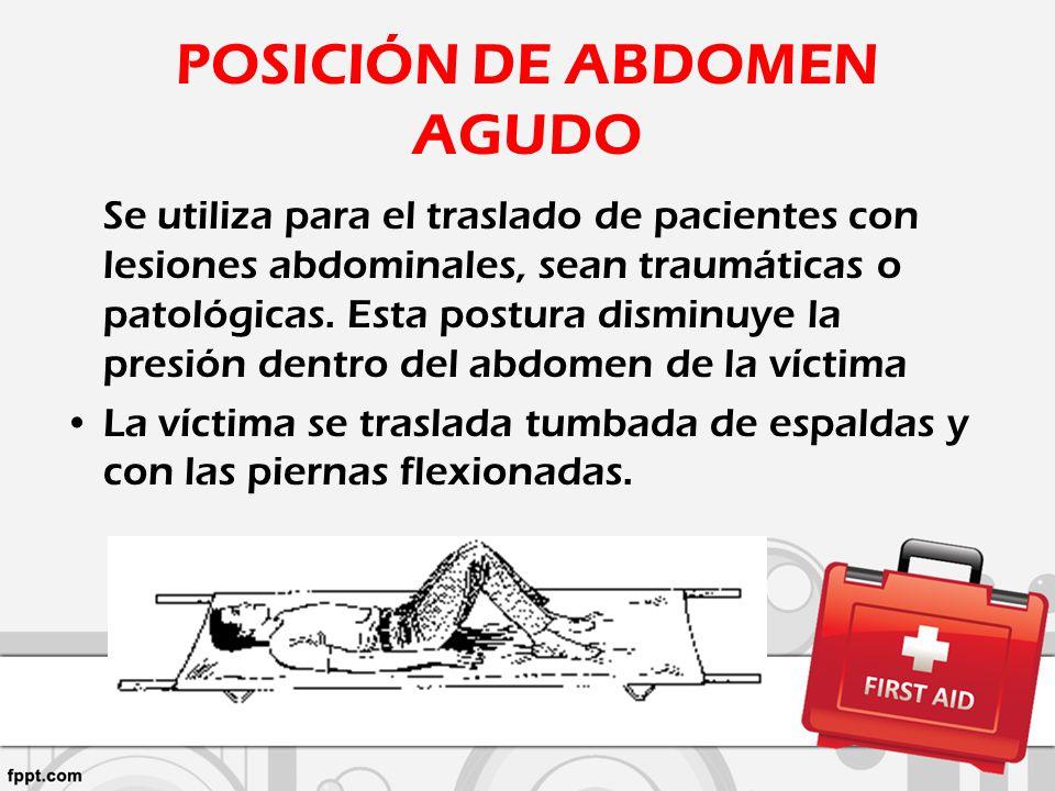 POSICIÓN DE ABDOMEN AGUDO Se utiliza para el traslado de pacientes con lesiones abdominales, sean traumáticas o patológicas. Esta postura disminuye la