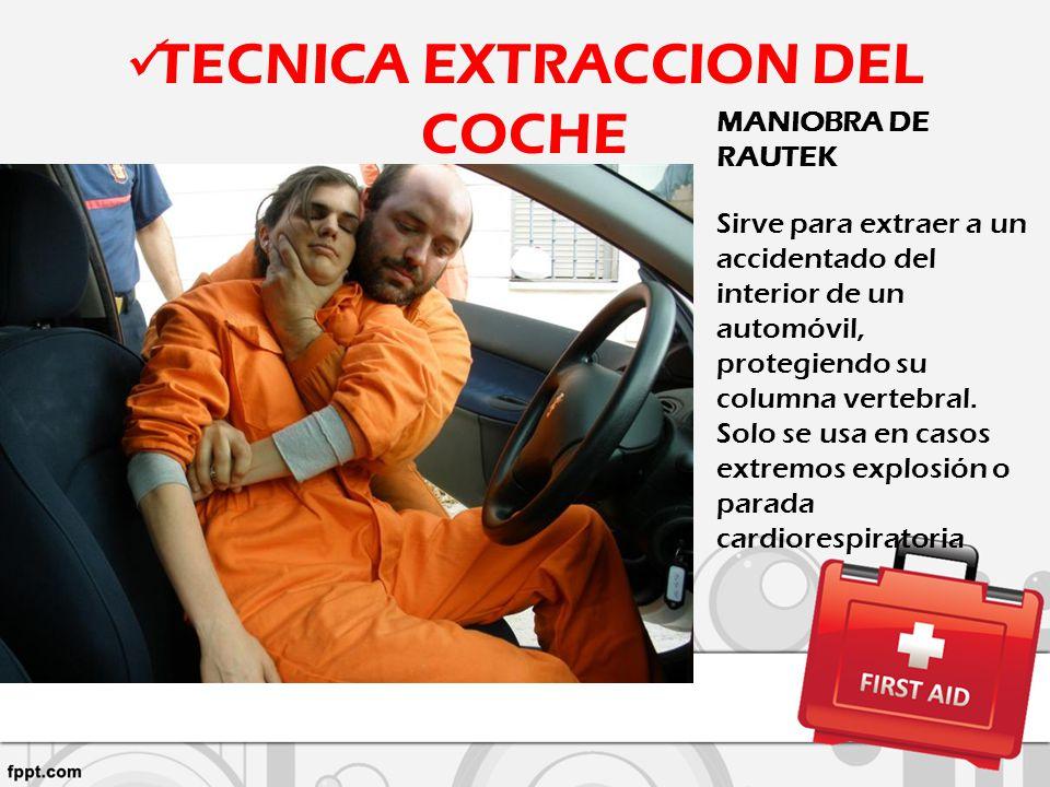 TECNICA EXTRACCION DEL COCHE MANIOBRA DE RAUTEK Sirve para extraer a un accidentado del interior de un automóvil, protegiendo su columna vertebral. So