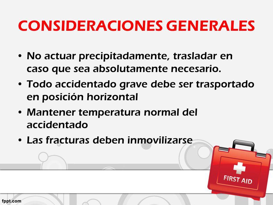 CONSIDERACIONES GENERALES No actuar precipitadamente, trasladar en caso que sea absolutamente necesario. Todo accidentado grave debe ser trasportado e