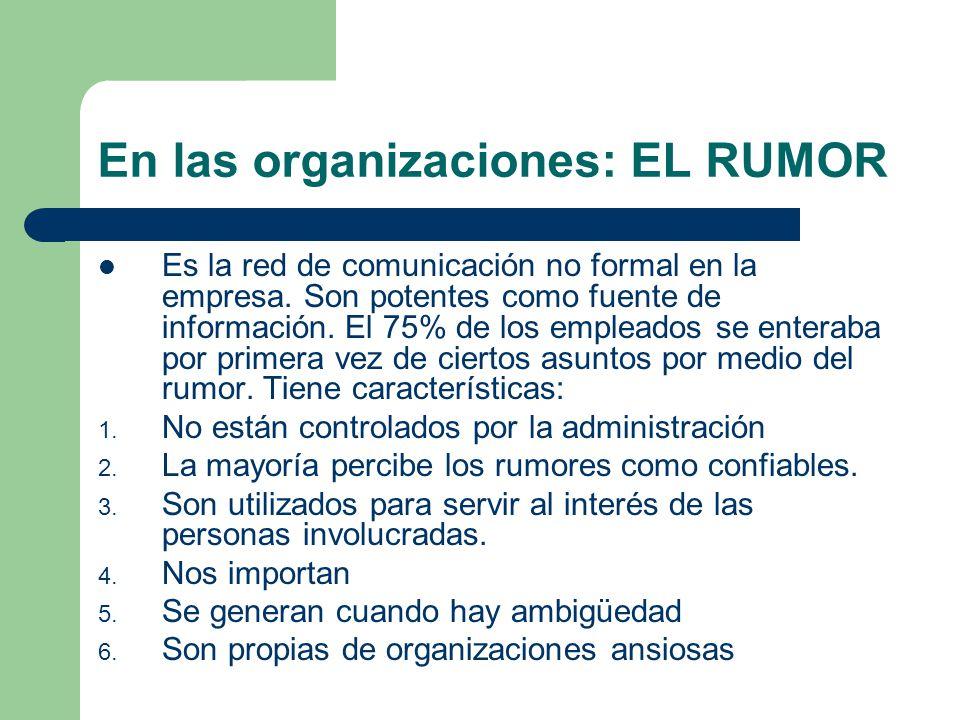 En las organizaciones: EL RUMOR Es la red de comunicación no formal en la empresa. Son potentes como fuente de información. El 75% de los empleados se