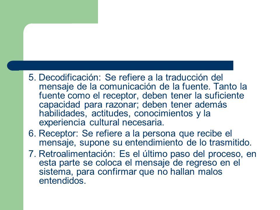 5. Decodificación: Se refiere a la traducción del mensaje de la comunicación de la fuente. Tanto la fuente como el receptor, deben tener la suficiente