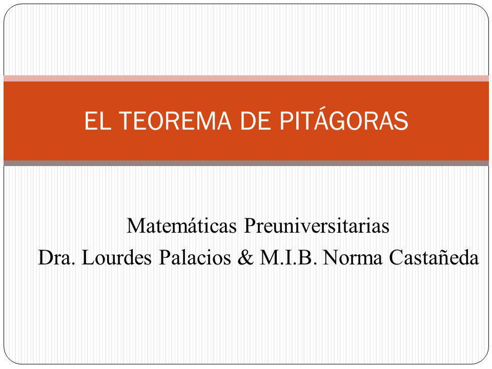 EL TEOREMA DE PITÁGORAS Matemáticas Preuniversitarias Dra. Lourdes Palacios & M.I.B. Norma Castañeda
