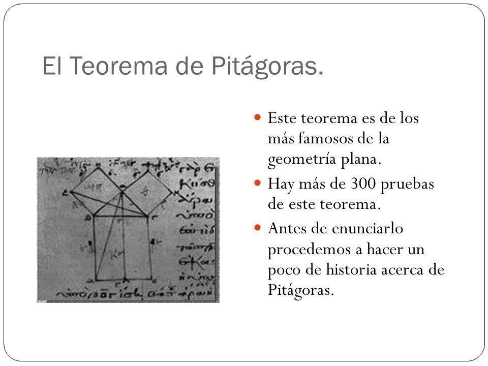 El Teorema de Pitágoras. Este teorema es de los más famosos de la geometría plana. Hay más de 300 pruebas de este teorema. Antes de enunciarlo procede