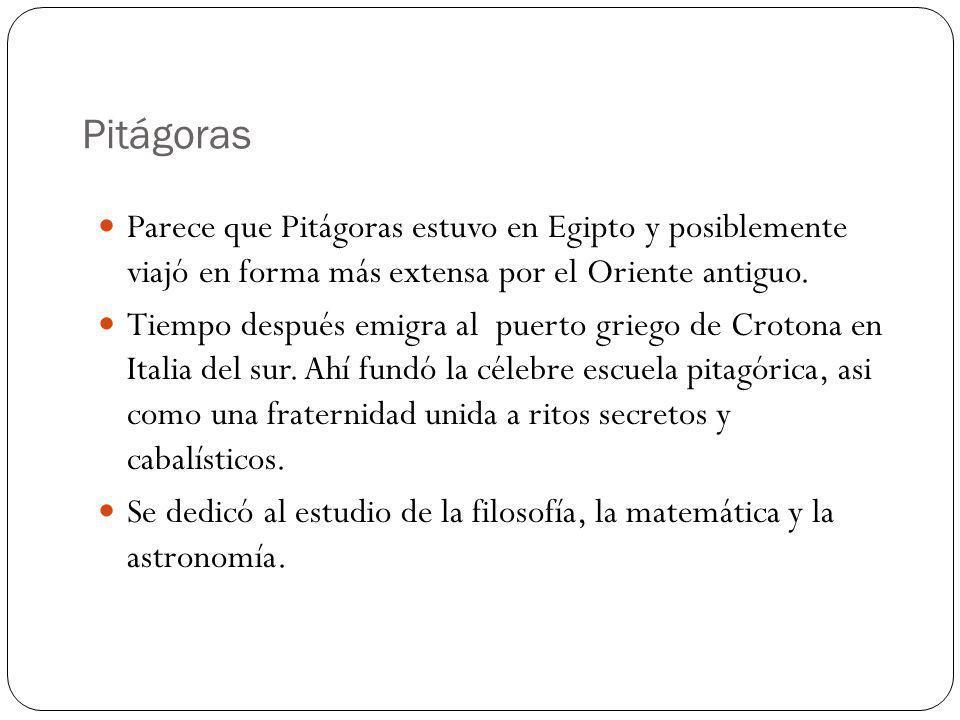 Pitágoras Parece que Pitágoras estuvo en Egipto y posiblemente viajó en forma más extensa por el Oriente antiguo. Tiempo después emigra al puerto grie