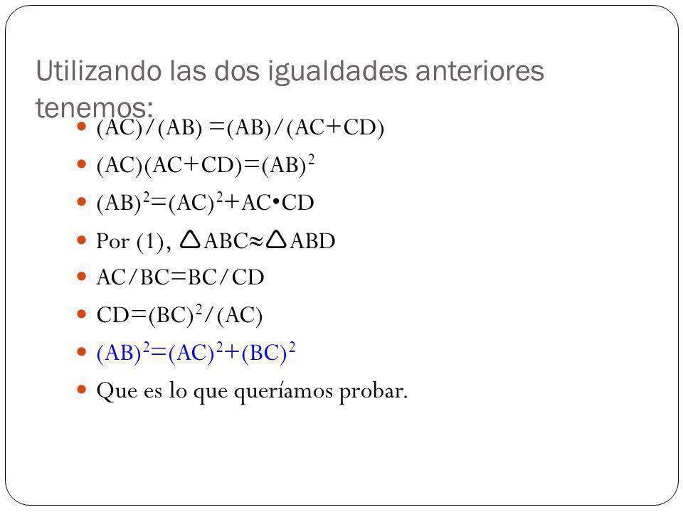 Utilizando las dos igualdades anteriores tenemos: (AC)/(AB) =(AB)/(AC+CD) (AC)(AC+CD)=(AB) 2 (AB) 2 =(AC) 2 +ACCD Por (1), ABC ABD AC/BC=BC/CD CD=(BC)