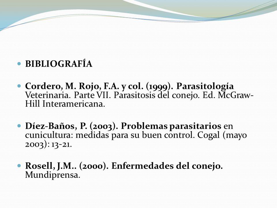 BIBLIOGRAFÍA Cordero, M. Rojo, F.A. y col. (1999). Parasitología Veterinaria. Parte VII. Parasitosis del conejo. Ed. McGraw- Hill Interamericana. Díez