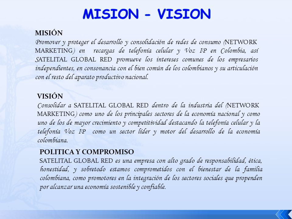 MISIÓN Promover y proteger el desarrollo y consolidación de redes de consumo ( NETWORK MARKETING ) en recargas de telefonía celular y Voz IP en Colombia, así S ATELITAL GLOBAL RED promueve los intereses comunes de los empresarios independientes, en consonancia con el bien común de los colombianos y su articulación con el resto del aparato productivo nacional.