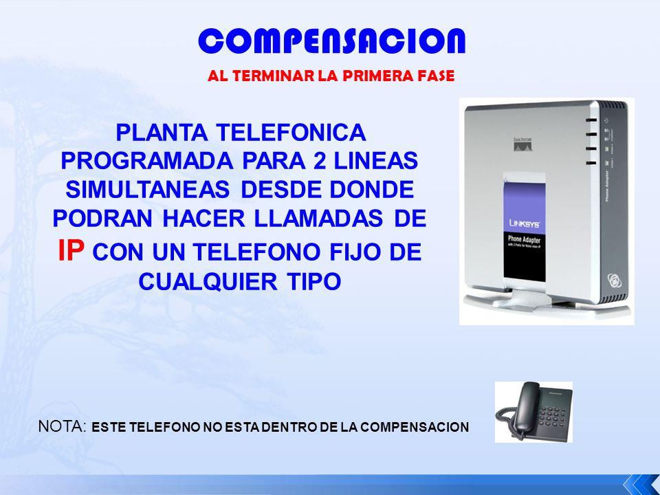 COMPENSACION AL TERMINAR LA PRIMERA FASE NOTA: ESTE TELEFONO NO ESTA DENTRO DE LA COMPENSACION PLANTA TELEFONICA PROGRAMADA PARA 2 LINEAS SIMULTANEAS DESDE DONDE PODRAN HACER LLAMADAS DE IP CON UN TELEFONO FIJO DE CUALQUIER TIPO