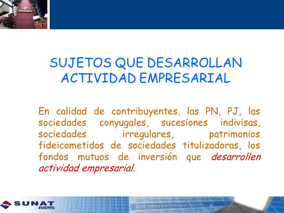 SUJETOS QUE DESARROLLAN ACTIVIDAD EMPRESARIAL En calidad de contribuyentes, las PN, PJ, las sociedades conyugales, sucesiones indivisas, sociedades ir