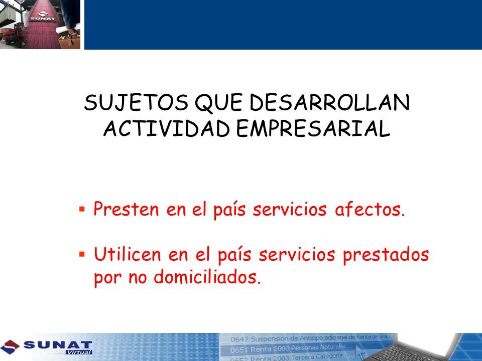SUJETOS QUE DESARROLLAN ACTIVIDAD EMPRESARIAL Presten en el país servicios afectos. Utilicen en el país servicios prestados por no domiciliados.