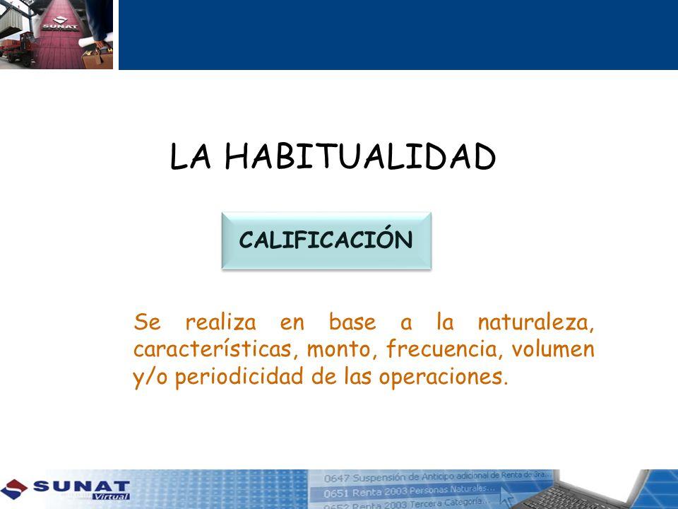 LA HABITUALIDAD CALIFICACIÓN Se realiza en base a la naturaleza, características, monto, frecuencia, volumen y/o periodicidad de las operaciones.