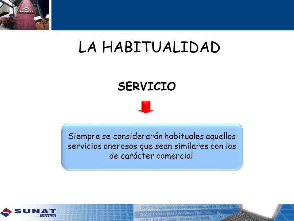LA HABITUALIDAD SERVICIO Siempre se considerarán habituales aquellos servicios onerosos que sean similares con los de carácter comercial Siempre se co