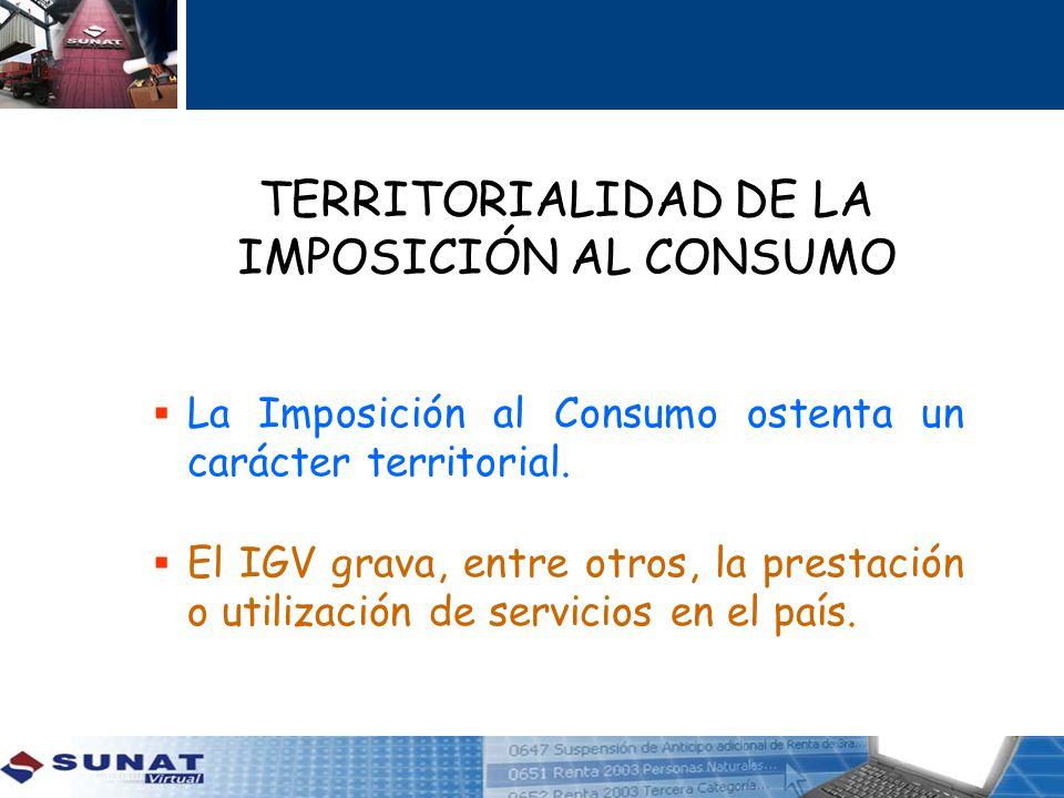 TERRITORIALIDAD DE LA IMPOSICIÓN AL CONSUMO La Imposición al Consumo ostenta un carácter territorial. El IGV grava, entre otros, la prestación o utili